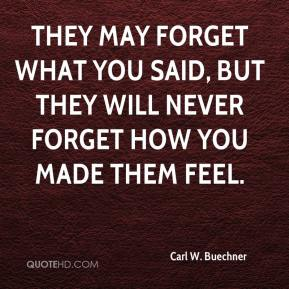 Carl W. Buechner - They may forget what you said, but they will never forget how you made them feel.