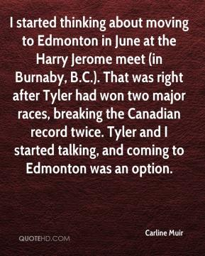 Carline Muir - I started thinking about moving to Edmonton in June at the Harry Jerome meet (in Burnaby, B.C.). That was right after Tyler had won two major races, breaking the Canadian record twice. Tyler and I started talking, and coming to Edmonton was an option.