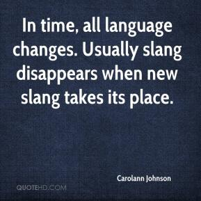Carolann Johnson - In time, all language changes. Usually slang disappears when new slang takes its place.