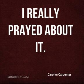 Carolyn Carpenter - I really prayed about it.