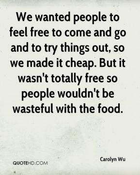 Carolyn Wu - We wanted people to feel free to come and go and to try things out, so we made it cheap. But it wasn't totally free so people wouldn't be wasteful with the food.