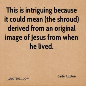 Carter Lupton - This is intriguing because it could mean (the shroud) derived from an original image of Jesus from when he lived.