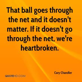 Cary Chandler - That ball goes through the net and it doesn't matter. If it doesn't go through the net, we're heartbroken.