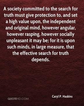 Caryl P. Haskins - A society committed to the search for truth must give protection to, and set a high value upon, the independent and original mind, however angular, however rasping, however socially unpleasant it may be; for it is upon such minds, in large measure, that the effective search for truth depends.