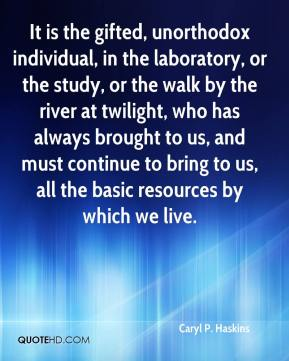 Caryl P. Haskins - It is the gifted, unorthodox individual, in the laboratory, or the study, or the walk by the river at twilight, who has always brought to us, and must continue to bring to us, all the basic resources by which we live.