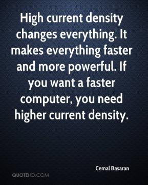Cemal Basaran - High current density changes everything. It makes everything faster and more powerful. If you want a faster computer, you need higher current density.