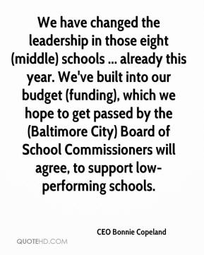 CEO Bonnie Copeland - We have changed the leadership in those eight (middle) schools ... already this year. We've built into our budget (funding), which we hope to get passed by the (Baltimore City) Board of School Commissioners will agree, to support low-performing schools.