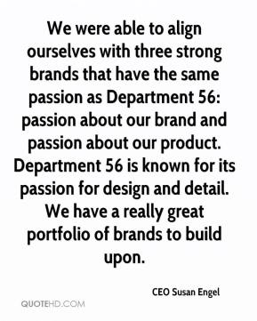 CEO Susan Engel - We were able to align ourselves with three strong brands that have the same passion as Department 56: passion about our brand and passion about our product. Department 56 is known for its passion for design and detail. We have a really great portfolio of brands to build upon.