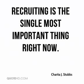 Charita J. Stubbs - Recruiting is the single most important thing right now.