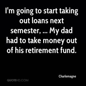 Charlemagne - I'm going to start taking out loans next semester, ... My dad had to take money out of his retirement fund.