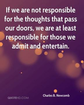 Charles B. Newcomb - If we are not responsible for the thoughts that pass our doors, we are at least responsible for those we admit and entertain.
