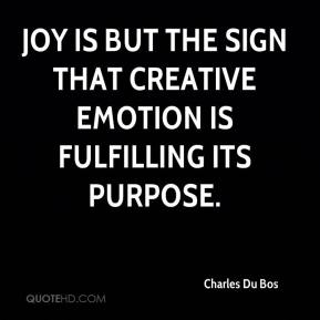 Charles Du Bos - Joy is but the sign that creative emotion is fulfilling its purpose.