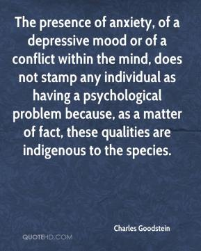 Charles Goodstein - The presence of anxiety, of a depressive mood or of a conflict within the mind, does not stamp any individual as having a psychological problem because, as a matter of fact, these qualities are indigenous to the species.