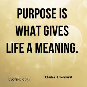 Charles H. Perkhurst - Purpose is what gives life a meaning.