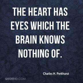 Charles H. Perkhurst - The heart has eyes which the brain knows nothing of.