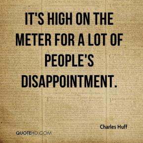 Charles Huff - It's high on the meter for a lot of people's disappointment.
