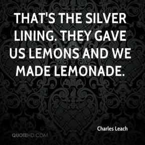 Charles Leach - That's the silver lining. They gave us lemons and we made lemonade.