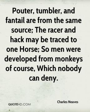 Charles Neaves - Pouter, tumbler, and fantail are from the same source; The racer and hack may be traced to one Horse; So men were developed from monkeys of course, Which nobody can deny.