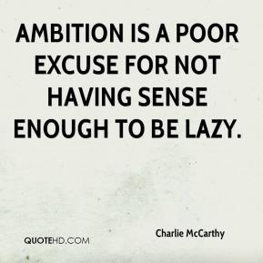 Charlie McCarthy - Ambition is a poor excuse for not having sense enough to be lazy.