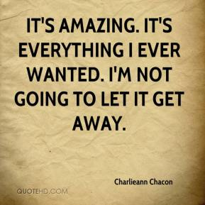 Charlieann Chacon - It's amazing. It's everything I ever wanted. I'm not going to let it get away.