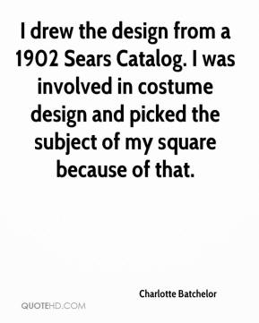 Charlotte Batchelor - I drew the design from a 1902 Sears Catalog. I was involved in costume design and picked the subject of my square because of that.