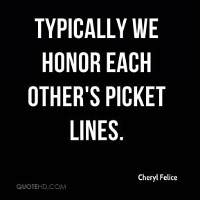 Cheryl Felice - Typically we honor each other's picket lines.