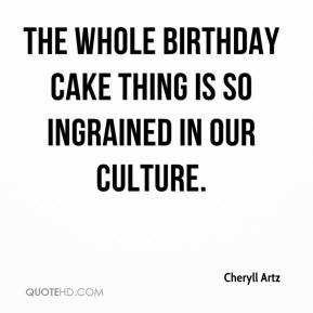 Cheryll Artz - The whole birthday cake thing is so ingrained in our culture.