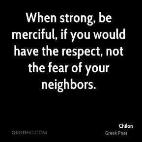 When strong, be merciful, if you would have the respect, not the fear of your neighbors.