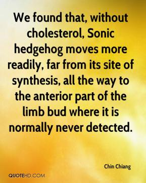 Chin Chiang - We found that, without cholesterol, Sonic hedgehog moves more readily, far from its site of synthesis, all the way to the anterior part of the limb bud where it is normally never detected.