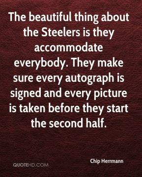 Chip Herrmann - The beautiful thing about the Steelers is they accommodate everybody. They make sure every autograph is signed and every picture is taken before they start the second half.