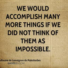 Chretien-Guillaume de Lamoignon de Malesherbes - We would accomplish many more things if we did not think of them as impossible.