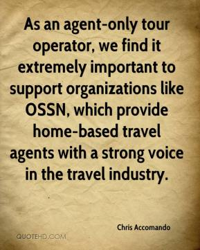 Chris Accomando - As an agent-only tour operator, we find it extremely important to support organizations like OSSN, which provide home-based travel agents with a strong voice in the travel industry.