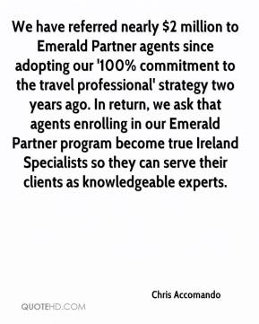 Chris Accomando - We have referred nearly $2 million to Emerald Partner agents since adopting our '100% commitment to the travel professional' strategy two years ago. In return, we ask that agents enrolling in our Emerald Partner program become true Ireland Specialists so they can serve their clients as knowledgeable experts.