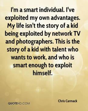Chris Carmack - I'm a smart individual. I've exploited my own advantages. My life isn't the story of a kid being exploited by network TV and photographers. This is the story of a kid with talent who wants to work, and who is smart enough to exploit himself.