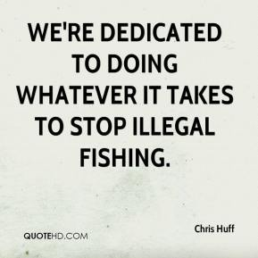 Chris Huff - We're dedicated to doing whatever it takes to stop illegal fishing.