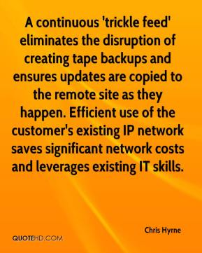 Chris Hyrne - A continuous 'trickle feed' eliminates the disruption of creating tape backups and ensures updates are copied to the remote site as they happen. Efficient use of the customer's existing IP network saves significant network costs and leverages existing IT skills.