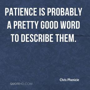 Chris Phenicie - Patience is probably a pretty good word to describe them.