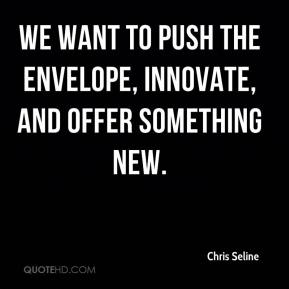 Chris Seline - We want to push the envelope, innovate, and offer something new.