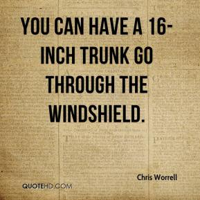 Chris Worrell - You can have a 16-inch trunk go through the windshield.