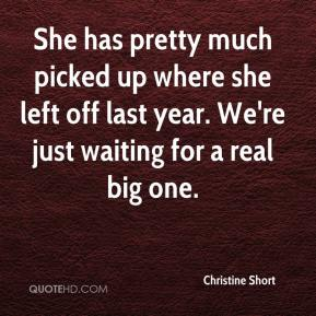Christine Short - She has pretty much picked up where she left off last year. We're just waiting for a real big one.