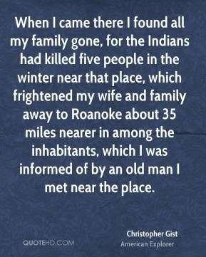 When I came there I found all my family gone, for the Indians had killed five people in the winter near that place, which frightened my wife and family away to Roanoke about 35 miles nearer in among the inhabitants, which I was informed of by an old man I met near the place.