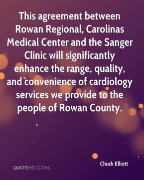 Chuck Elliott - This agreement between Rowan Regional, Carolinas Medical Center and the Sanger Clinic will significantly enhance the range, quality, and convenience of cardiology services we provide to the people of Rowan County.