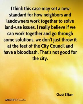 Chuck Ellison - I think this case may set a new standard for how neighbors and landowners work together to solve land-use issues. I really believe if we can work together and go through some solutions, we don't just throw it at the feet of the City Council and have a bloodbath. That's not good for the city.