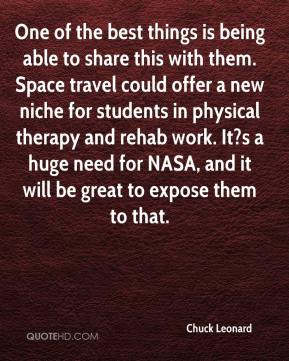 Chuck Leonard - One of the best things is being able to share this with them. Space travel could offer a new niche for students in physical therapy and rehab work. It?s a huge need for NASA, and it will be great to expose them to that.