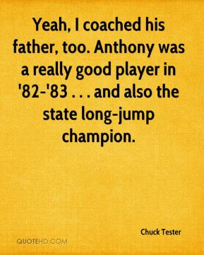 Chuck Tester - Yeah, I coached his father, too. Anthony was a really good player in '82-'83 . . . and also the state long-jump champion.