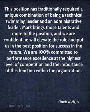 Chuck Wielgus - This position has traditionally required a unique combination of being a technical swimming leader and an administrative leader. Mark brings those talents and more to the position, and we are confident he will elevate the role and put us in the best position for success in the future. We are 100% committed to performance excellence at the highest level of competition and the importance of this function within the organization.