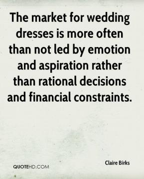 Claire Birks - The market for wedding dresses is more often than not led by emotion and aspiration rather than rational decisions and financial constraints.