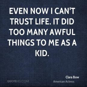 Even now I can't trust life. It did too many awful things to me as a kid.