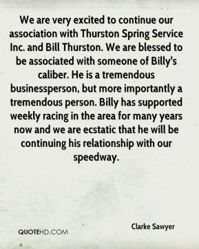 Clarke Sawyer - We are very excited to continue our association with Thurston Spring Service Inc. and Bill Thurston. We are blessed to be associated with someone of Billy's caliber. He is a tremendous businessperson, but more importantly a tremendous person. Billy has supported weekly racing in the area for many years now and we are ecstatic that he will be continuing his relationship with our speedway.