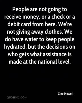 People are not going to receive money, or a check or a debit card from here. We're not giving away clothes. We do have water to keep people hydrated, but the decisions on who gets what assistance is made at the national level.